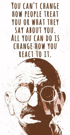Quote on people , change and how you react by Mahatma Gandhi