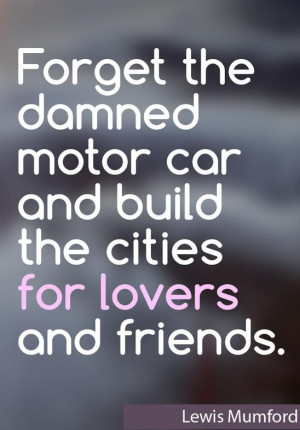 ... the damned motor car and build the cities for lovers and friends