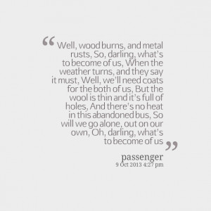 Quotes Picture: well, wood burns, and metal rusts, so, darling, whats ...