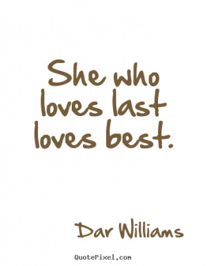 Last Love Quotes she who loves last loves