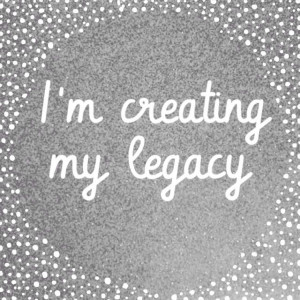 Create a legacy - inspiring quote