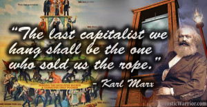 ... capitalist we hang shall be the one who sold us the rope. - Karl Marx
