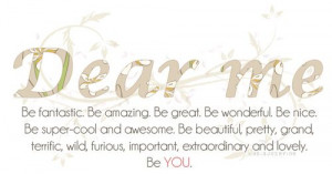Dear Me...Be fantastic. Be amazing. Be great. Be wonderful. Be nice ...
