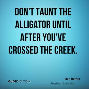 Dan Rather - Don't taunt the alligator until after you've crossed the ...