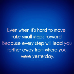 when it's hard to move,take small steps forward . Because every step ...
