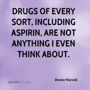 Dionne Warwick - Drugs of every sort, including aspirin, are not ...