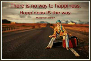 There is no way to happiness. Happiness IS the Way. ~ Wayne Dyer