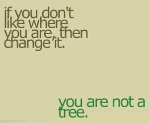 Move, you are not a tree with planted roots