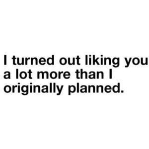 turned out liking you more than I planned