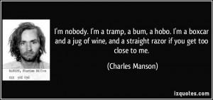 nobody. I'm a tramp, a bum, a hobo. I'm a boxcar and a jug of wine ...