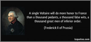 single Voltaire will do more honor to France than a thousand pedants ...