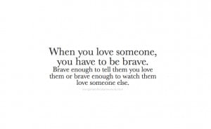 love someone, you have to be brave. Brave enough to tell them you love ...