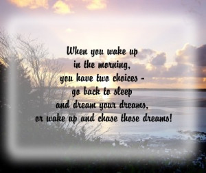 When You Wake Up In The Morning.You Have two Choices go back to Sleep ...