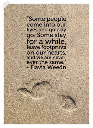 ... quickly go. Some stay for awhile and leave footprints on our hearts