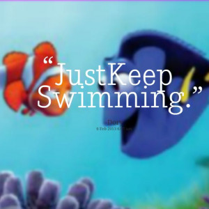 Just keep swimming- Dory from Nemo