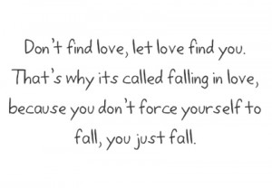 find love, let love find you, that's why its called falling in love ...
