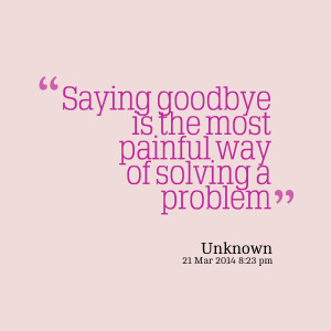 Quotes Picture: saying goodbye is the most painful way of solving a ...