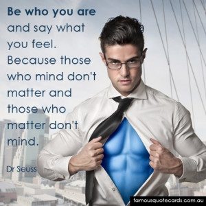 Be who you are and say what you feel. Because those who mind don't ...