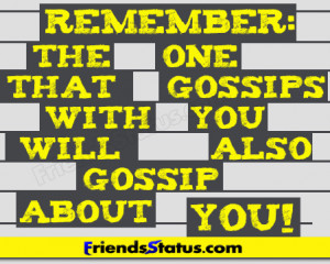 Remember: The one that gossips with you will also gossip about you!