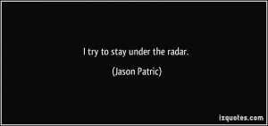 try to stay under the radar. - Jason Patric