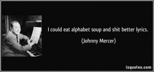 could eat alphabet soup and shit better lyrics. - Johnny Mercer