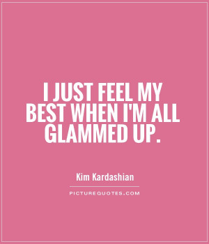 just feel my best when I'm all glammed up Picture Quote #1