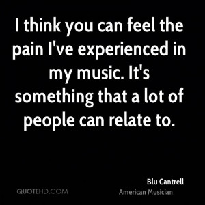 think you can feel the pain I've experienced in my music. It's ...