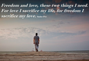 Freedom and love , these two things I need. For love I sacrifice my ...