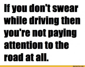 If you donl swear while driving then you're not paying attention to ...
