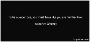 To be number one, you must train like you are number two. - Maurice ...