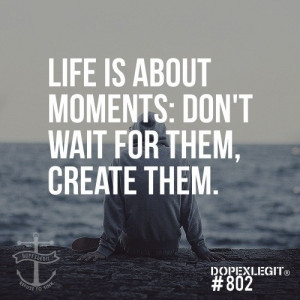 ... one of the best quotes about life don t wait for moments create them