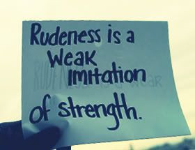 Rudeness Is A Weak Imitation Of Strength