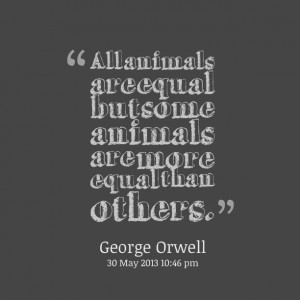 Quotes Picture: all animals are equal but some animals are more equal ...