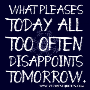 Disappointment quotes - what pleases today all too often disappoints ...