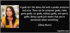 ... Being a geek just means that you're passionate about something