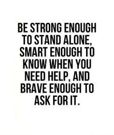... know when you need help, and brave enough to ask for it #hope #quote