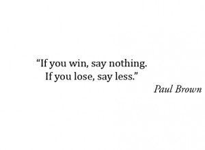 When you win, say nothing. If you lose, say less.