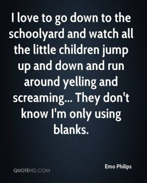 Emo Philips - I love to go down to the schoolyard and watch all the ...