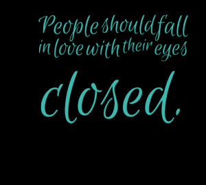 Quotes Picture: people should fall in love with their eyes closed