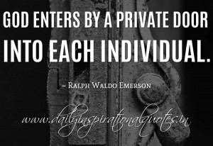 ... enters by a private door into each individual. ~ Ralph Waldo Emerson