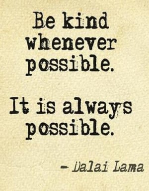 Be kind whenever possible. It is always possible. — Dalai Lama