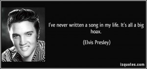 ve never written a song in my life. It's all a big hoax. - Elvis ...