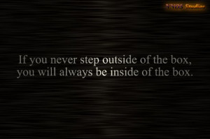 ... step outside of the box, you will always be inside of the box. #quotes