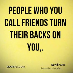David Harris - People who you call friends turn their backs on you.