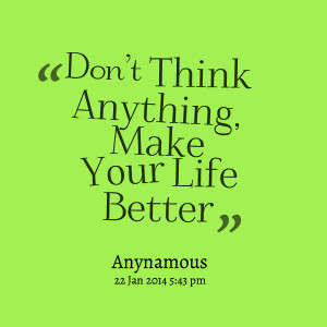 Quotes Picture: don't think anything, make your life better