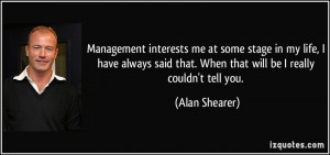 Management interests me at some stage in my life, I have always said ...