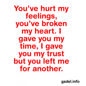 You've hurt my feelings, you've broken my heart. I gave you my ...