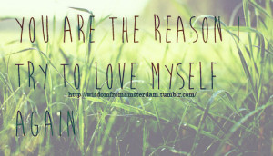 You Are The Reason I Try To Love Myself Again ~ Life Quote