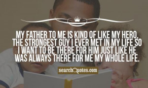 My father to me is kind of like my hero , the strongest guy I ever met ...