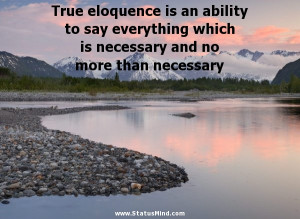 True Eloquence Is An Ability To Say Everything Which Is Necessary And ...